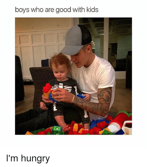 Girl Memes: boys who are good with kids I'm hungry