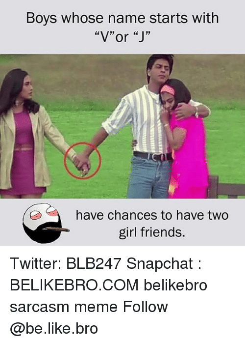 "Be Like, Friends, and Meme: Boys whose name starts with  ""V""or ""J'""  have chances to have two  girl friends. Twitter: BLB247 Snapchat : BELIKEBRO.COM belikebro sarcasm meme Follow @be.like.bro"