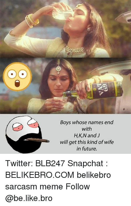 Be Like, Future, and Meme: Boys whose names end  with  H,K,N and J  will get this kind of wife  in future. Twitter: BLB247 Snapchat : BELIKEBRO.COM belikebro sarcasm meme Follow @be.like.bro