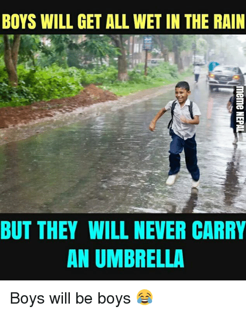 Rain, Nepali, and Never: BOYS WILL GET ALL WET IN THE RAIN  BUT THEY WILL NEVER CARRY  AN UMBRELLA Boys will be boys 😂