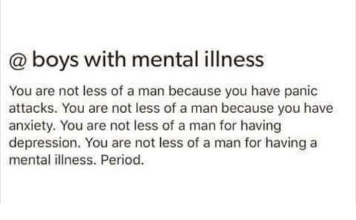 panic attacks: @ boys with mental illness  You are not less of a man because you have panic  attacks. You are not less of a man because you have  anxiety. You are not less of a man for having  depression. You are not less of a man for having a  mental illness. Period.