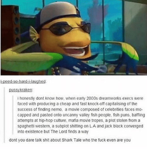 Finding Nemo, Memes, and Puns: bpeed.so-hard.laughesd  ussykraken  ihonestly dont know how, when earty 2000s dreamworks execs were  faced with producing a cheap and fast knock-off capitalising of the  success of finding nemo, a movie composed of celebrities faces mo-  capped and pasted onto uncanny valley fish people, fish puns, baffing  attempts at hip-hop culture, mafia movie tropes, a plot stolen from a  spaghetti western, a subplot shitting on LA and jack black converged  into existence but The Lord finds a way  dont you dare talk shit about Shark Tale who the fuck even are you