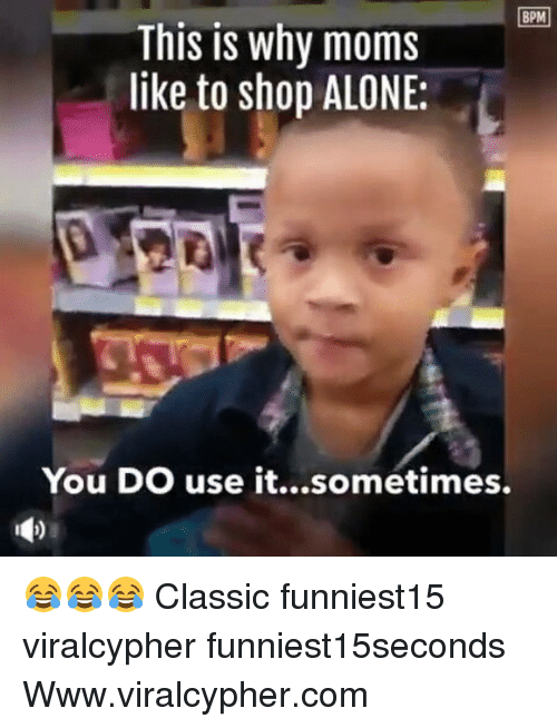 Being Alone, Funny, and Moms: BPM  This is why moms  like to shop ALONE:  You DO use it...sometimes. 😂😂😂 Classic funniest15 viralcypher funniest15seconds Www.viralcypher.com