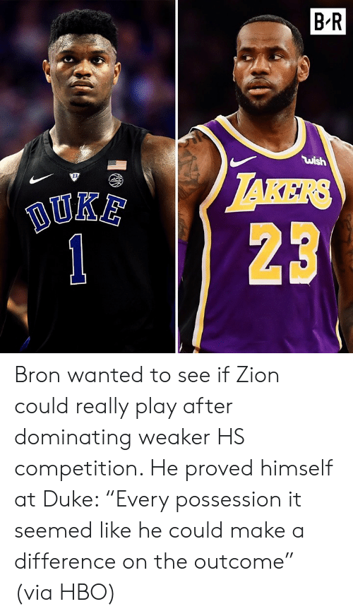 "bron: B'R  ไม่ǐsh  123 Bron wanted to see if Zion could really play after dominating weaker HS competition. He proved himself at Duke: ""Every possession it seemed like he could make a difference on the outcome"" (via HBO)"
