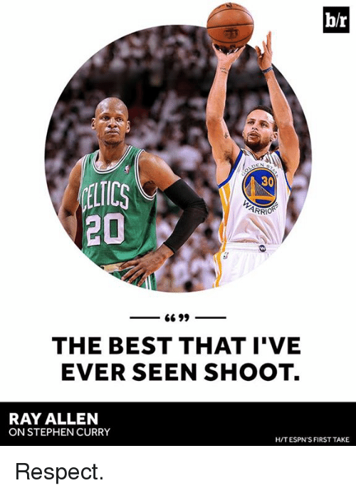 first take: br  30  ARRIOR  20  66 99  THE BEST THAT I'VE  EVER SEEN SHOOT.  RAY ALLEN  ON STEPHEN CURRY  HIT ESPN'S FIRST TAKE Respect.