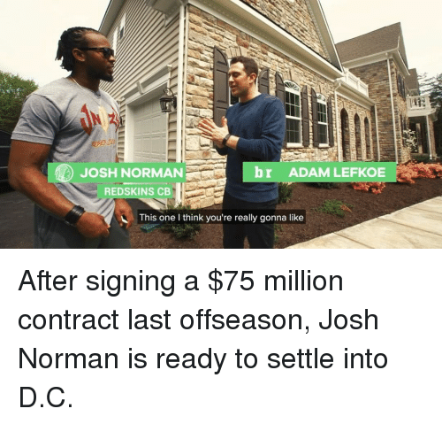 Josh Norman, Sports, and Adam: br ADAM LEFKOE  JOSH NORMAN  REDSKINS CB  This one I think you're really gonna like After signing a $75 million contract last offseason, Josh Norman is ready to settle into D.C.