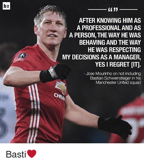 Memes, Regret, and Squad: br  AFTER KNOWING HIM AS  A PROFESSIONAL AND AS  A PERSON, THE WAY HE WAS  BEHAVING AND THE WAY  HE WAS RESPECTING  MY DECISIONS ASA MANAGER,  YES I REGRET DITI  Jose Mourinho on not including  Bastian Schweinsteiger in his  Manchester United squad  CHEM Basti❤️