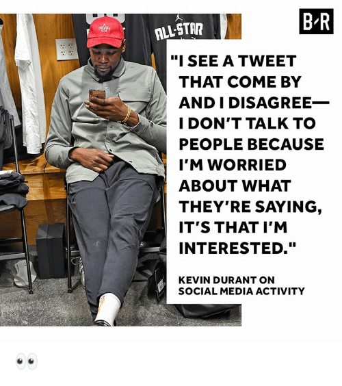 "durant: BR  ALL-STA  ""ISEE A TWEET  THAT COME BY  AND I DISAGREE_  I DON'T TALK TO  PEOPLE BECAUSE  I'M WORRIED  ABOUT WHAT  THEY'RE SAYING  IT'S THAT I'M  INTERESTED.""  KEVIN DURANT ON  SOCIAL MEDIA ACTIVITY 👀"