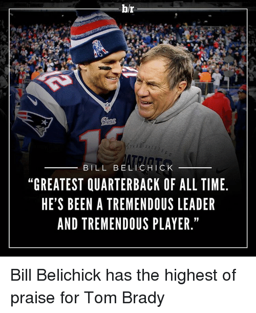 """tom brady: br  BILL BEL CHICK  """"GREATEST QUARTERBACK OF ALL TIME  HE'S BEEN A TREMENDOUS LEADER  AND TREMENDOUS PLAYER."""" Bill Belichick has the highest of praise for Tom Brady"""