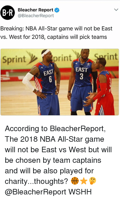Bleacher Report: BR  Bleacher Report  @BleacherReport  Breaking: NBA All-Star game will not be East  vs. West for 2018, captains will pick teams  Sprint  int  print  EAST  EAST According to BleacherReport, The 2018 NBA All-Star game will not be East vs West but will be chosen by team captains and will be also played for charity...thoughts? 🏀⭐️🤔 @BleacherReport WSHH