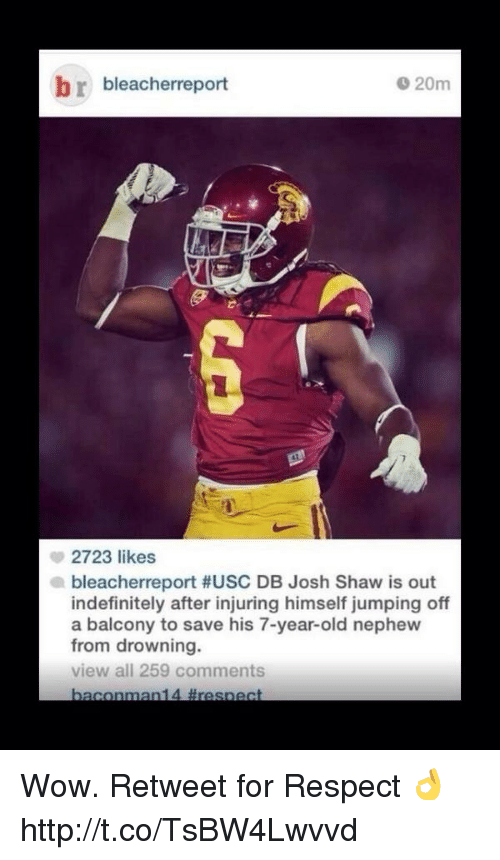 USC: br bleacherreport  20m  2723 likes  bleacherreport #USC DB Josh Shaw is out  indefinitely after injuring himself jumping off  a balcony to save his 7-year-old nephew  from drowning.  view all 259 comments Wow. Retweet for Respect 👌 http://t.co/TsBW4Lwvvd