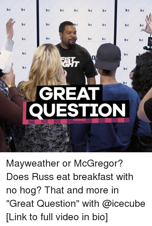 """mcgregor: br  br  br  br  br  br  br  br  br  br  br  br  br  br  br  br  br  br  br  br  br  br  GREAT  QUESTION  br  br  br Mayweather or McGregor? Does Russ eat breakfast with no hog? That and more in """"Great Question"""" with @icecube [Link to full video in bio]"""