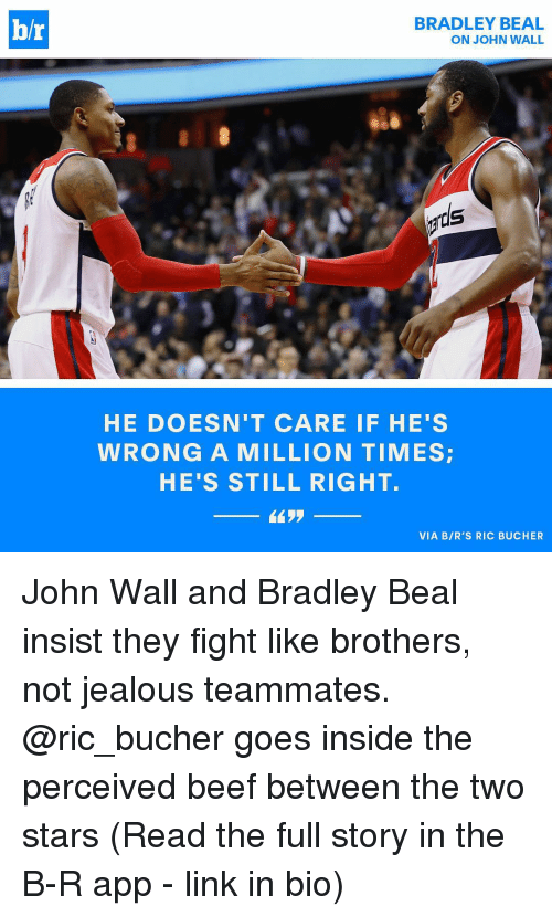 bradley beal: br  BRADLEY BEAL  ON JOHN WALL  HE DOESN'T CARE IF HE'S  WRONG A MILLION TIMES  HE'S STILL RIGHT.  VIA BIR'S RIC BUCHER John Wall and Bradley Beal insist they fight like brothers, not jealous teammates. @ric_bucher goes inside the perceived beef between the two stars (Read the full story in the B-R app - link in bio)