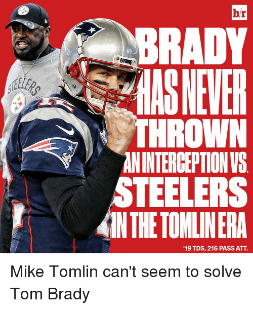 "Mike Tomlin, Sports, and Tom Brady: br  BRADY  ANINTERCEPTIONIS  STEELERS  ANTHETOMLINERA  ""19 TDS, 215 PASS ATT. Mike Tomlin can't seem to solve Tom Brady"