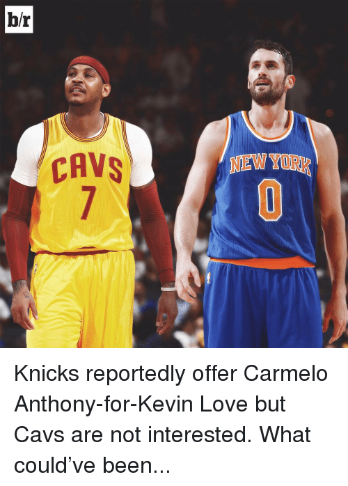 Carmelo Anthony, Cavs, and Kevin Love: br  CAVS Knicks reportedly offer Carmelo Anthony-for-Kevin Love but Cavs are not interested. What could've been...