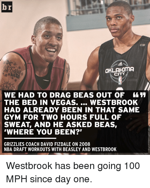 """Where You Been: br  CITY  WE HAD TO DRAG BEAS OUT OF 4411  THE BED IN VEGAS.  WESTBROOK  HAD ALREADY BEEN IN THAT SAME  GYM FOR TWO HOURS FULL OF  SWEAT AND HE ASKED BEAS  """"WHERE YOU BEEN?'  GRIZZLIES COACH DAVID FIZDALE ON 2008  NBA DRAFT WORKOUTS WITH BEASLEY AND WESTBR00K Westbrook has been going 100 MPH since day one."""
