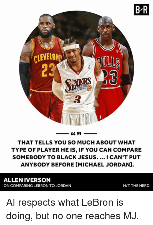 Allen Iverson, Jesus, and Black: BR  CLEVELAND  66 99  THAT TELLS YOU SO MUCH ABOUT WHAT  TYPE OF PLAYER HE IS, IF YOU CAN COMPARE  SOMEBODY TO BLACK JESUS. ...I CAN'T PUT  ANYBODY BEFORE IMICHAEL JORDAN  ALLEN IVERSON  ON COMPARING LEBRON TO JORDAN  HIT THE HERD AI respects what LeBron is doing, but no one reaches MJ.