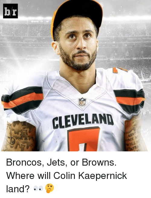 Colin Kaepernick, Sports, and Broncos: br  CLEVELAND Broncos, Jets, or Browns. Where will Colin Kaepernick land? 👀🤔
