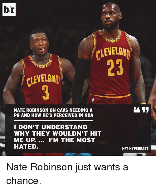 Hype Beasts: br  CLEVELAND  CLEVELAND  NATE ROBINSON ON CAVS NEEDING A  PG AND HOW HE'S PERCEIVED IN NBA  I DON'T UNDERSTAND  WHY THEY WOULDN'T HIT  ME UP.... I'M THE MOST  HATED.  HIT HYPE BEAST Nate Robinson just wants a chance.