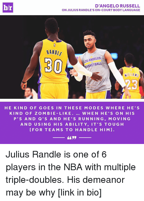 Sports, d'Angelo Russell, and Language: br  D'ANGELO RUSSELL  ON JULIUS RANDLE'S ON-COURT BODY LANGUAGE  RANDLE  ANGELES  BASKETBALL  30  HE KIN D OF G O E S IN THE SE MO DES W HER E HE' S  KIN D O F Z O M BIE LI KE  WHEN HE S ON HIS  P S AND Q S AND H 's RUNNING, MoVING  AND U SING HIS A BILITY, IT'S TOUG H  FOR TEAMS TO HANDLE HIM Julius Randle is one of 6 players in the NBA with multiple triple-doubles. His demeanor may be why [link in bio]