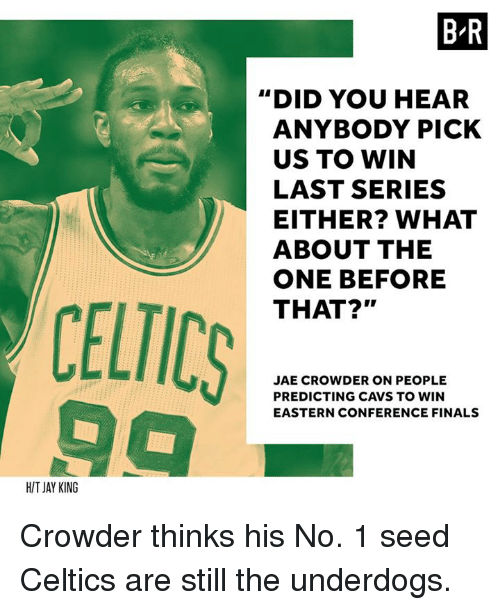 "Crowder: BR  ""DID YOU HEAR  ANYBODY PICK  US TO WIN  LAST SERIES  EITHER? WHAT  ABOUT THE  ONE BEFORE  THAT?""  CELTICS  JAE CROWDER ON PEOPLE  PREDICTING CAVS TO WIN  EASTERN CONFERENCE FINALS  HIT JAY KING Crowder thinks his No. 1 seed Celtics are still the underdogs."