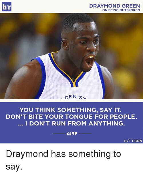 Draymond Green, Espn, and Sports: br  DRAYMOND GREEN  ON BEING OUTSPOKEN  DEN S  YOU THINK SOMETHING, SAY IT.  DON'T BITE YOUR TONGUE FOR PEOPLE.  I DON'T RUN FROM ANYTHING  H/T ESPN Draymond has something to say.
