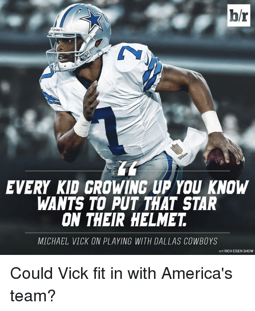 America, Dallas Cowboys, and Growing Up: br  EVERY KID GROWING UP YOU KNOW  WANTS TO PUT THAT STAR  ON THEIR HELMET  MICHAEL VICK ON PLAYING WITH DALLAS COWBOYS  HIT RICH EISEN SHOW Could Vick fit in with America's team?