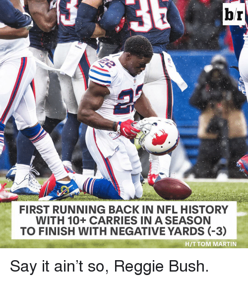 Martin, Nfl, and Reggie: br  FIRST RUNNING BACK IN NFL HISTORY  WITH 10 CARRIES IN A SEASON  TO FINISH WITH NEGATIVE YARDS (-3)  HIT TOM MARTIN Say it ain't so, Reggie Bush.