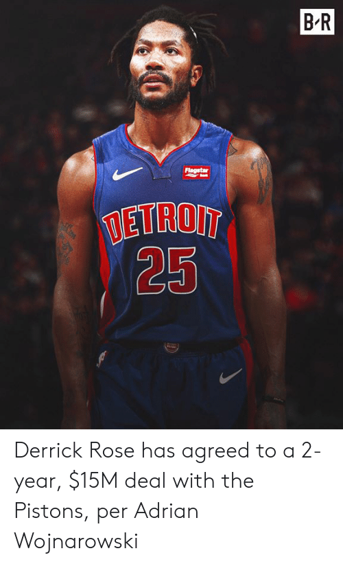 Derrick Rose: BR  Flagstar  TETROIT  25 Derrick Rose has agreed to a 2-year, $15M deal with the Pistons, per Adrian Wojnarowski
