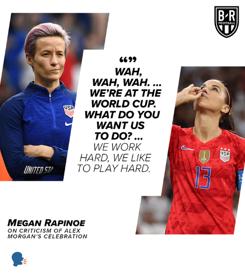 work hard: BR  FOOTBALL  6699  WAH,  WAH, WAH. ...  WE'RE AT THE  WORLD CUP.  WHAT DO YOU  WANT US  TO DO?...  WE WORK  HARD, WE LIKE  TO PLAY HARD  SA  FIFA  INITED 57  MEGAN RAPINOE  ON CRITICISM OF ALEX  MORGAN'S CEL EBRATION 🗣