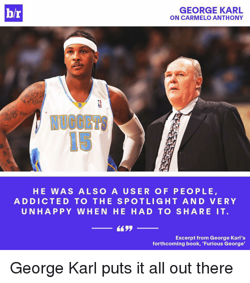 """Carmelo Anthony, Sports, and Addicted: br  GEORGE KARL  ON CARMELO ANTHONY  HE WAS ALSO A USE R OF PEO PLE  ADDICTED TO THE SPOT LIGHT A N D VERY  UNHAPPY WHEN HE HAD TO SHARE IT.  Excerpt from George Karl's  forthcoming book, """"Furious George' George Karl puts it all out there"""