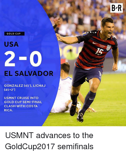 usmnt: BR  GOLD CUP  USA  15  2-0  EL SALVADOR  GONZALEZ (41'), LICHA.J  (45+2')  USMNT CRUISE INTO  GOLD CUP SEMI-FINAL  CLASH WITH COSTA  RICA. USMNT advances to the GoldCup2017 semifinals