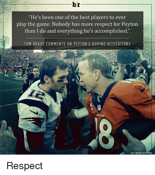 """tom brady: br  """"He's been one of the best players to ever  play the game. Nobody has more respect for Peyton  than I do and everything he's accomplished  TOM BRADY COMMENTS ON PEYTON'S DOPING ALLE GATIONS  H/T WEEI (93.7 FM) Respect"""