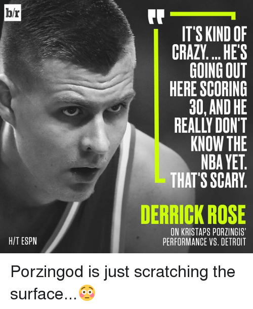 Derrick Rose, Detroit, and Espn: br  HIT ESPN  IT'S KIND OF  CRAZY... HES  GOING OUT  HERE SCORING  30, AND HE  REALLY DON'T  KNOW THE  NBAYET  THAT'S SCARY  DERRICK ROSE  ON KRISTAPS PORZINGIS  PERFORMANCE VS. DETROIT Porzingod is just scratching the surface...😳