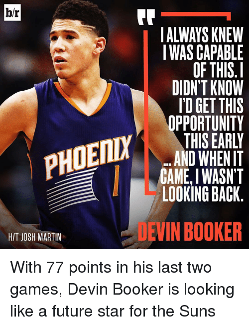 Future, Martin, and Sports: br  HIT JOSH MARTIN  ALWAYS KNEW  I WAS CAPABLE  OF THIS I  DIDNT KNOW  I'D GET THIS  OPPORTUNITY  THIS EARLY  AND WHEN T  CAME I WASN'T  LOOKING BACK  EVIN BOOKER With 77 points in his last two games, Devin Booker is looking like a future star for the Suns