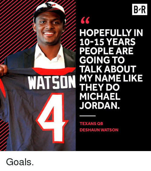 Goals, Michael Jordan, and Jordan: BR  HOPEFULLY IN  10-15 YEARS  PEOPLE ARE  GOING TO  TALK ABOUT  WATSON  MY NAME LIKE  THEY DO  MICHAEL  JORDAN.  TEXANS QB  DESHAUN WATSON Goals.