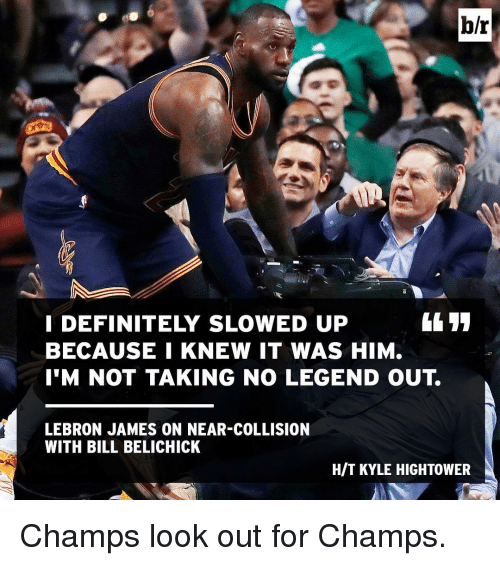 Bill Belichick, Sports, and Lebron: br  I DEFINITELY SLOWED UP  BECAUSE I KNEW IT WAS HIM.  I'M NOT TAKING NO LEGEND OUT.  LEBRON JAMES ON NEAR-COLLISION  WITH BILL BELICHICK  HIT KYLE HIGHTOWER Champs look out for Champs.
