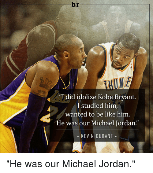 "Be Like, Jordans, and Kevin Durant: br  ""I did idolize Kobe Bryant.  I studied him,  wanted to be like him  He was our Michael Jordan.  KEVIN DURANT ""He was our Michael Jordan."""