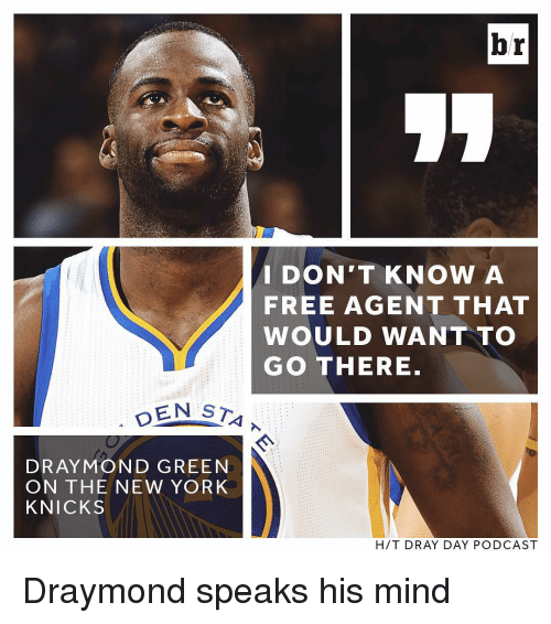 New York Knicks, New York, and Sports: br  I DON'T KNOW A  FREE AGENT THAT  WOULD WANT TO  GO THERE  DEN STA  D RAYMOND GREEN  ON THE NEW YORK  KNICKS  H /T DRAY DAY PODCAST Draymond speaks his mind