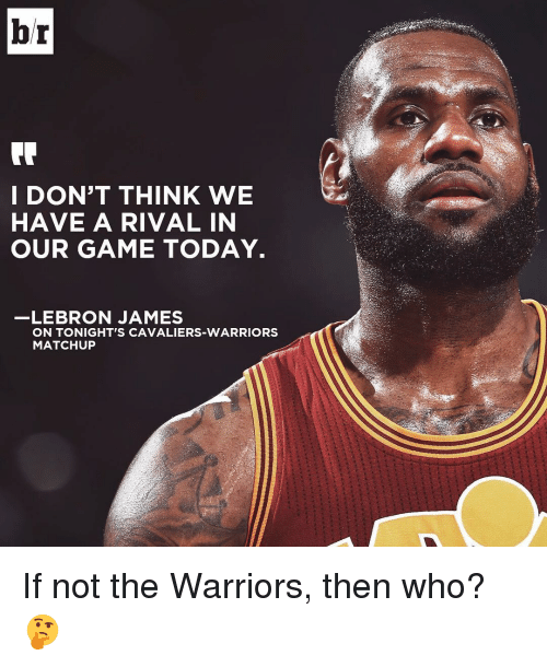 Sports and  the Warrior: br  I DON'T THINK WE  HAVE A RIVAL IN  OUR GAME TODAY.  LEBRON JAMES  ON TONIGHT'S CAVALIERS-WARRIORS  MATCHUP If not the Warriors, then who? 🤔