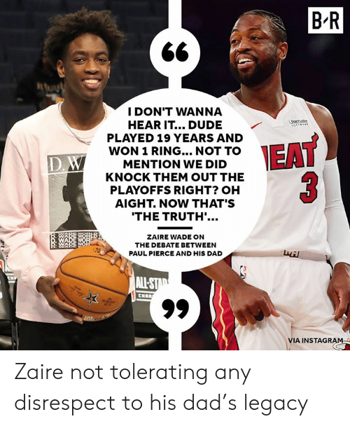 zaire: B'R  I DON'T WANNA  HEAR IT... DUDE  PLAYED 19 YEARS AND  WON 1 RING... NOT TO  MENTION WE DID  KNOCK THEM OUT THE  PLAYOFFS RIGHT? OH  AIGHT. NOW THAT'S  trate  ID  THE TRUTH'.  ZAIRE WADE ON  THE DEBATE BETWEEN  PAUL PIERCE AND HIS DAD  叔  VIA INSTAGRAM Zaire not tolerating any disrespect to his dad's legacy