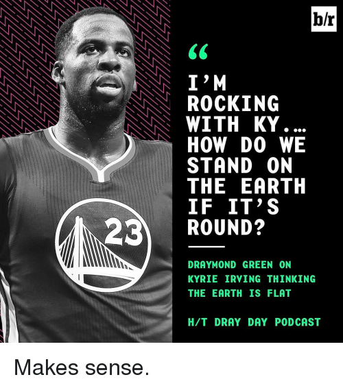Draymond Green, Kyrie Irving, and Sports: br  I M  ROCKING  NNN WITH KY  HOW DO WE  STAND ON  THE EARTH  IF IT'S  23 ROUND?  DRAYMOND GREEN ON  KYRIE IRVING THINKING  THE EARTH IS FLAT  H/T DRAY DAY PODCAST Makes sense.