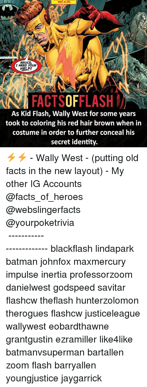 red hair: BR  I NEED YOUR  HELP!  FACTSOFFLASH  As Kid Flash, Wally West for some years  took to coloring his red hair brown when in  costume in order to further conceal his  secret identity. ⚡️⚡️ - Wally West - (putting old facts in the new layout) - My other IG Accounts @facts_of_heroes @webslingerfacts @yourpoketrivia ⠀⠀⠀⠀⠀⠀⠀⠀⠀⠀⠀⠀⠀⠀⠀⠀⠀⠀⠀⠀⠀⠀⠀⠀⠀⠀⠀⠀⠀⠀⠀⠀⠀⠀ ⠀⠀------------------------ blackflash lindapark batman johnfox maxmercury impulse inertia professorzoom danielwest godspeed savitar flashcw theflash hunterzolomon therogues flashcw justiceleague wallywest eobardthawne grantgustin ezramiller like4like batmanvsuperman bartallen zoom flash barryallen youngjustice jaygarrick