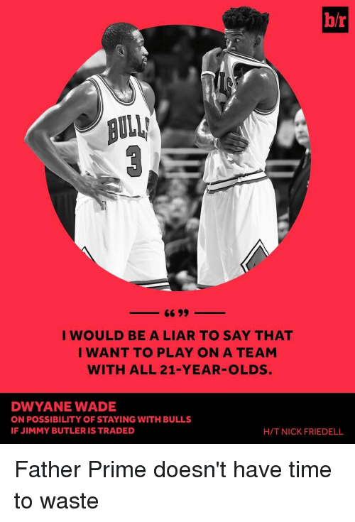 Dwyane Wade, Jimmy Butler, and Sports: br  I WOULD BE A LIAR TO SAY THAT  I WANT TO PLAY ON A TEAM  WITH ALL 21-YEAR OLDS  DWYANE WADE  ON POSSIBILITY OF STAYING WITH BULLS  IF JIMMY BUTLER IS TRADED  H/T NICK FRIEDELL Father Prime doesn't have time to waste