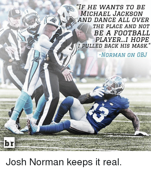 "Dancing, Josh Norman, and Michael Jackson: br  ""IF HE WANTS TO BE  A MICHAEL JACKSON  AND DANCE ALL OVER  THE PLACE AND NOT  BE A FOOTBALL  PLAYER...I HOPE  I PULLED BACK HIS MASK  NORMAN ON OBJ Josh Norman keeps it real."