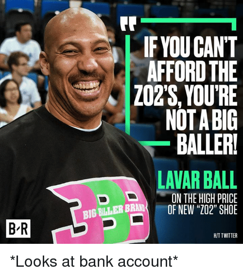 "Twitter, Bank, and Shoe: BR  IF YOU CANT  AFFORD THE  ZO2S, YOURE  NOTABIG  BALLERU  LAVAR BALL  IN THE HIGH PRICE  BLLEB BBM OF NEW ""202"" SHOE  D HIT TWITTER *Looks at bank account*"