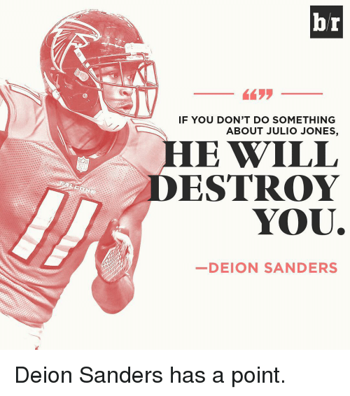 Sports, Julio Jones, and Julio: br  IF YOU DON'T DO SOMETHING  ABOUT JULIO JONES,  E WILL  ESTROY  YOU.  DEION SANDERS Deion Sanders has a point.