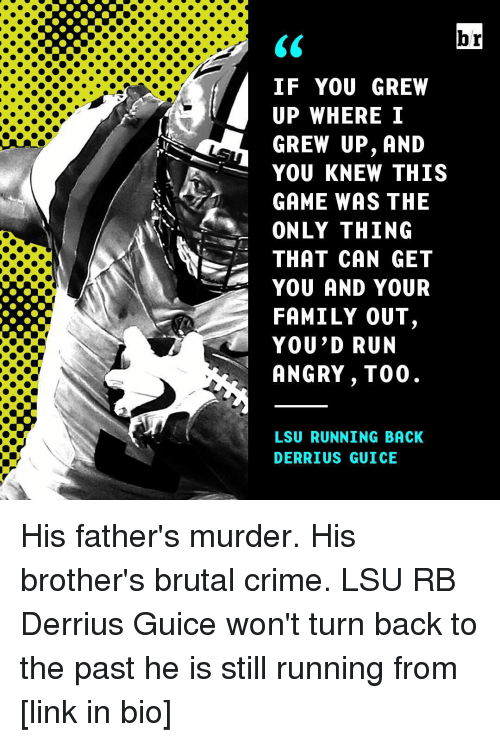 lsu: br  IF YOU GREW  UP WHERE I  GREW UP, AND  YOU KNEW THIS  GAME WAS THE  A ONLY THING  THAT CAN GET  YOU AND YOUR  FAMILY OUT  YOU'D RUN  ANGRY, T00  LSU RUNNING BACK  DERRIUS GUICE His father's murder. His brother's brutal crime. LSU RB Derrius Guice won't turn back to the past he is still running from [link in bio]