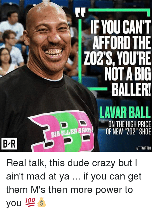 "Crazy, Dude, and Memes: BR  IF YOUCANT  AFFORD THE  ZO2S,YOU'RE  NOTA BIG  BALLER!  LAVAR BALL  ON THE HIGH PRICE  BIG BRAND  OF NEW ""202"" SHOE  ER D  HIT TWITTER Real talk, this dude crazy but I ain't mad at ya ... if you can get them M's then more power to you 💯💰"