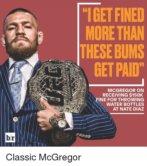 Nate Diaz: br  IGETFINED  MORE THAN  THESE BUMS  GET PAID  MCGREGOR ON  RECEIVING $150K  INE FOR THROWING  WATER BOTTLES  AT NATE DIAZ Classic McGregor